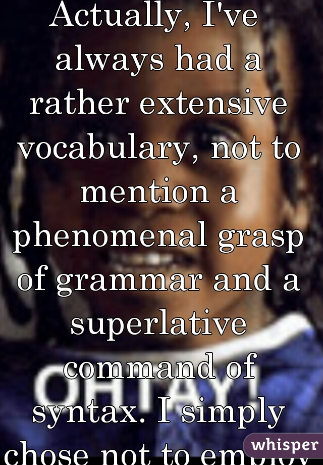 Actually, I've always had a rather extensive vocabulary, not to mention a phenomenal grasp of grammar and a superlative command of syntax. I simply chose not to employ them.