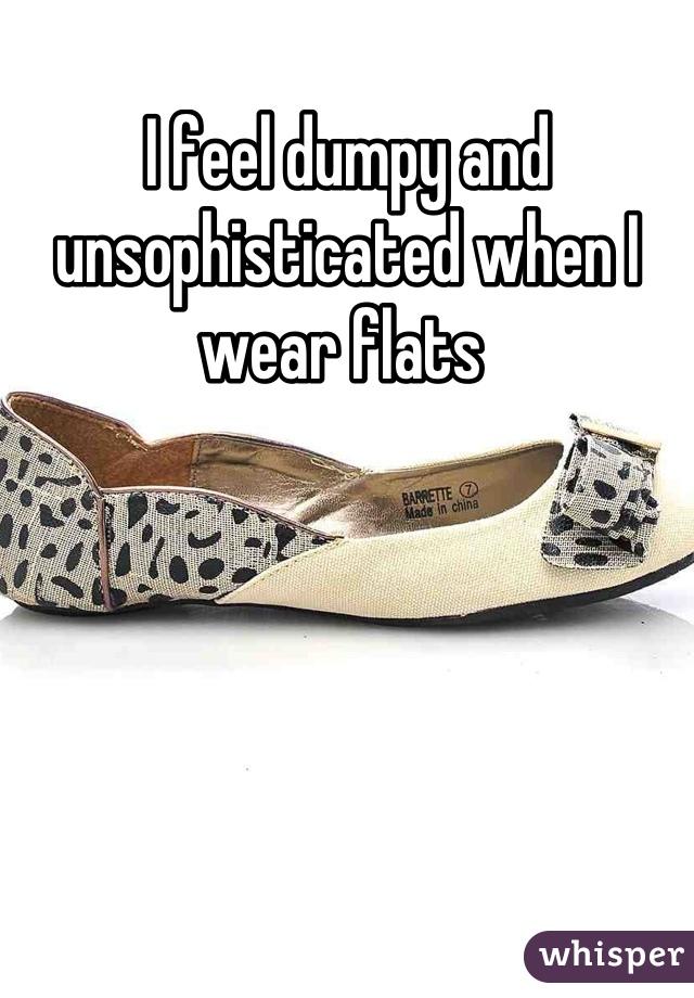 I feel dumpy and unsophisticated when I wear flats