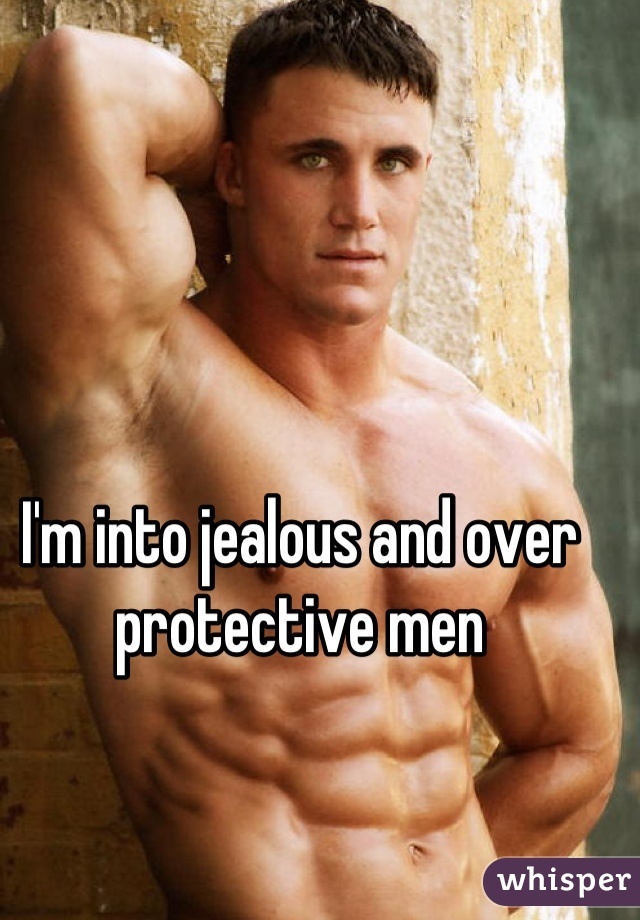 I'm into jealous and over protective men