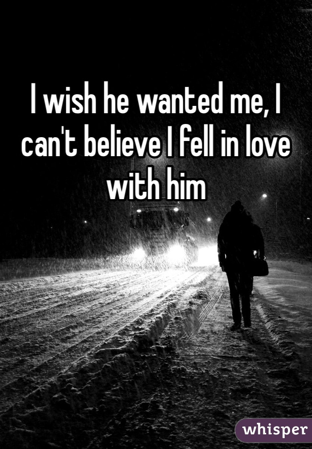 I wish he wanted me, I can't believe I fell in love with him