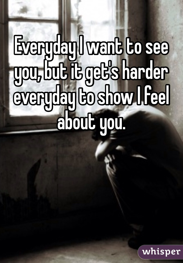 Everyday I want to see you, but it get's harder everyday to show I feel about you.