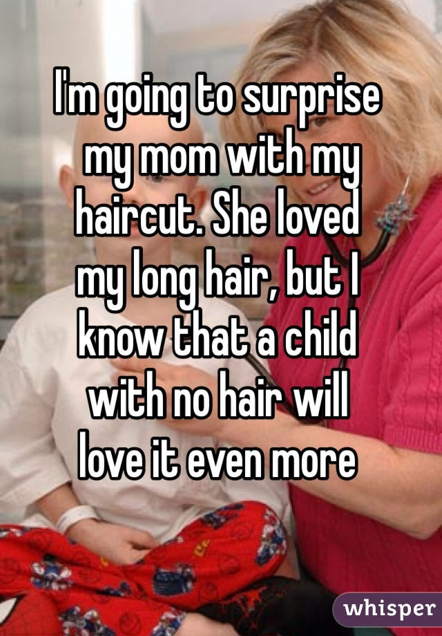 I'm going to surprise  my mom with my  haircut. She loved  my long hair, but I  know that a child  with no hair will  love it even more