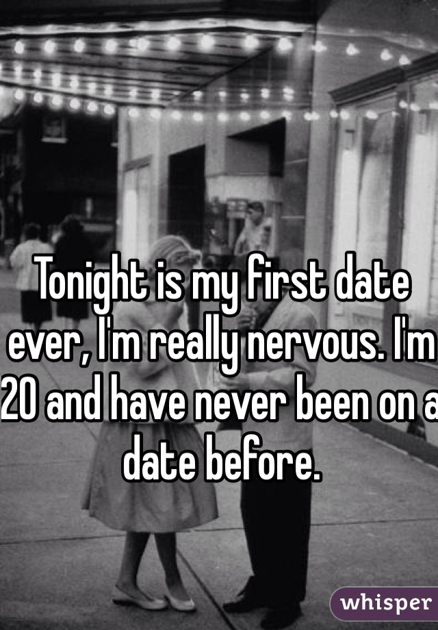 Tonight is my first date ever, I'm really nervous. I'm 20 and have never been on a date before.