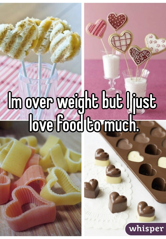 Im over weight but I just love food to much.