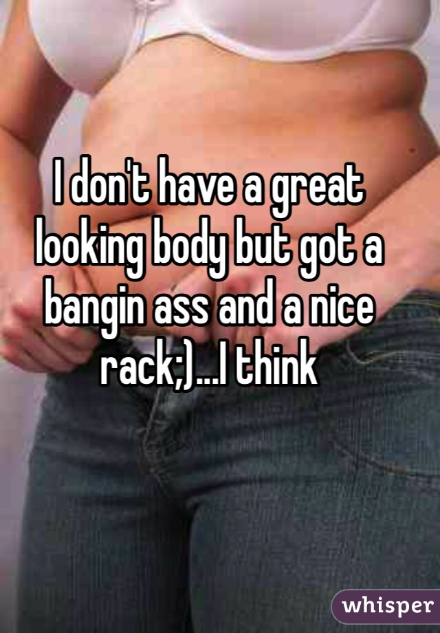 I don't have a great looking body but got a bangin ass and a nice rack;)...I think