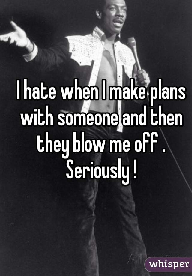 I hate when I make plans with someone and then they blow me off . Seriously !