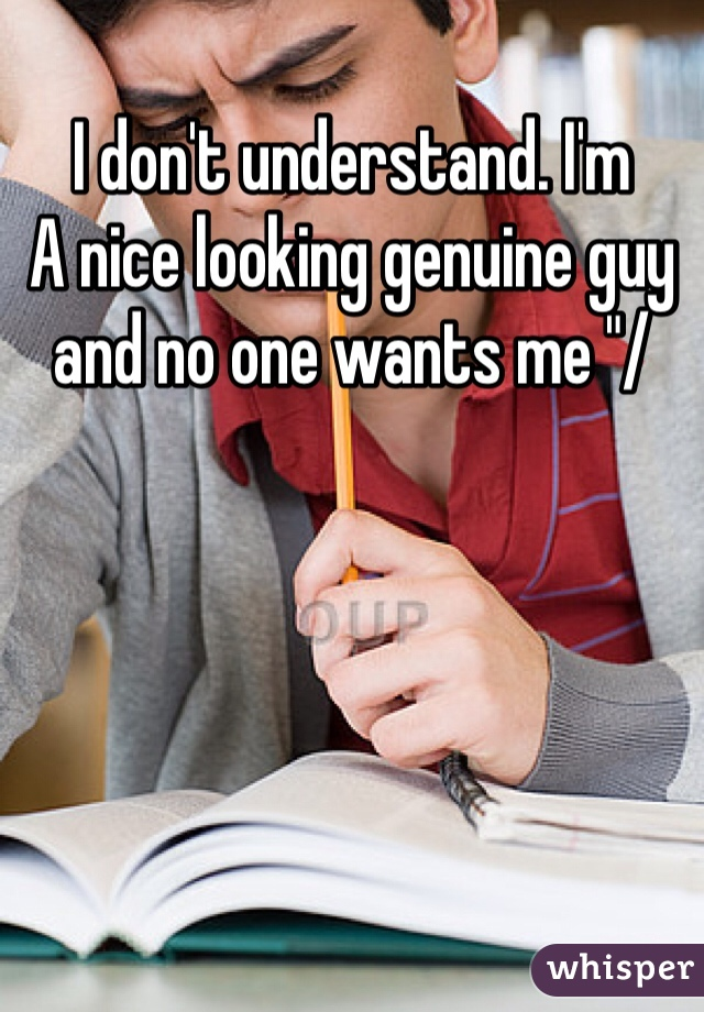 """I don't understand. I'm A nice looking genuine guy and no one wants me """"/"""