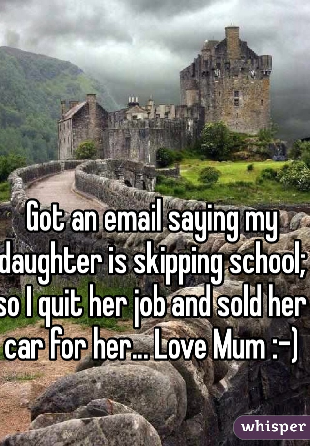 Got an email saying my daughter is skipping school; so I quit her job and sold her car for her... Love Mum :-)
