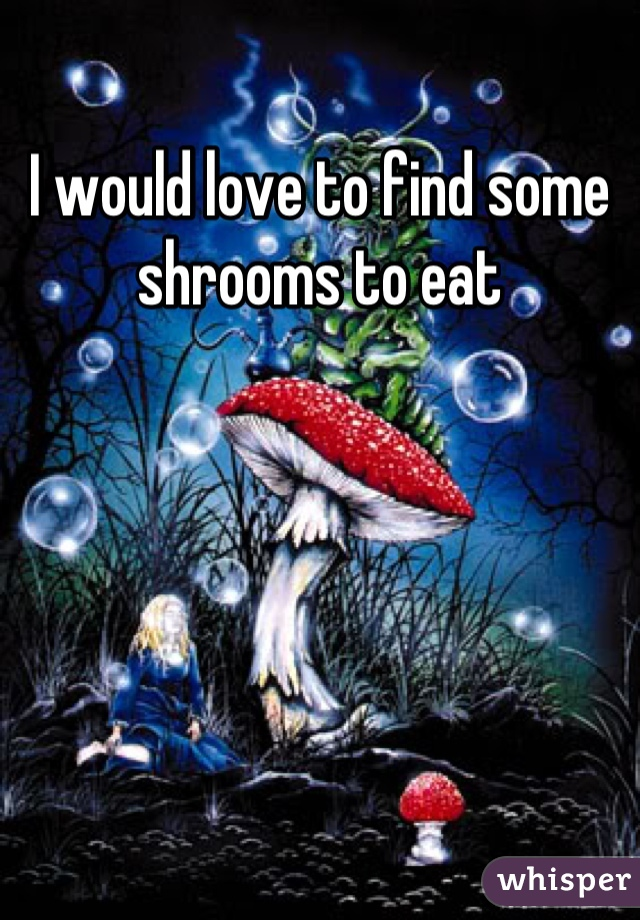 I would love to find some shrooms to eat