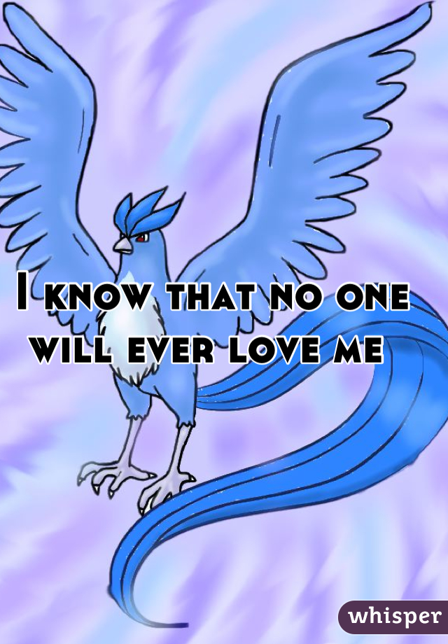 I know that no one will ever love me