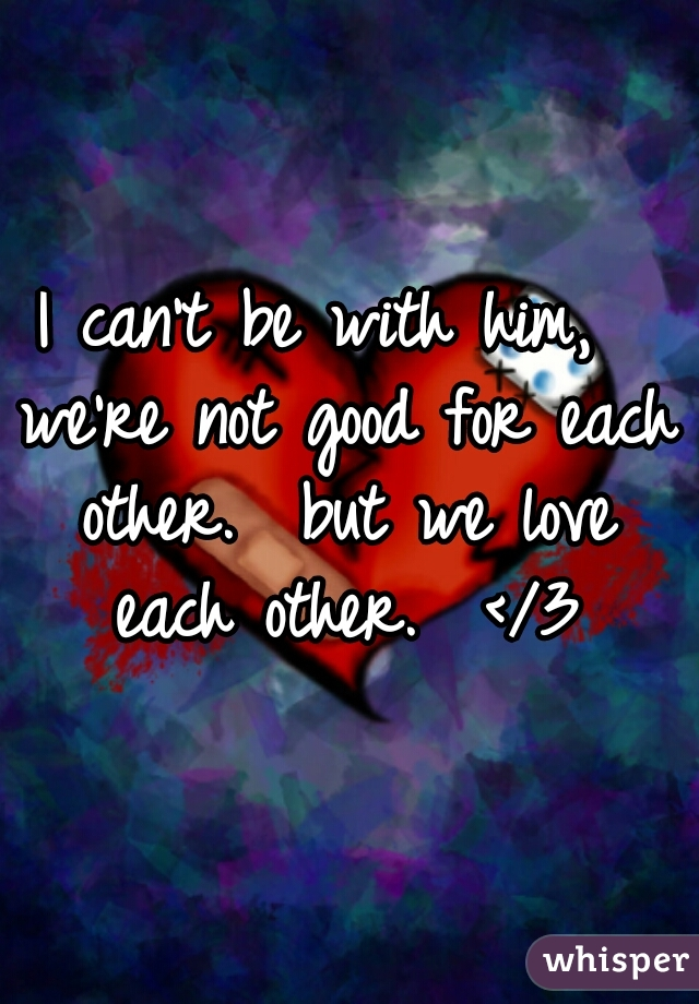 I can't be with him,  we're not good for each other.  but we love each other.  </3
