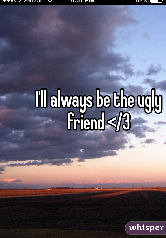I'll always be the ugly friend </3