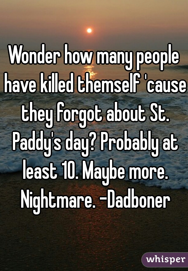 Wonder how many people have killed themself 'cause they forgot about St. Paddy's day? Probably at least 10. Maybe more. Nightmare. -Dadboner