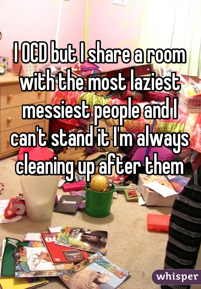I OCD but I share a room with the most laziest messiest people and I can't stand it I'm always cleaning up after them