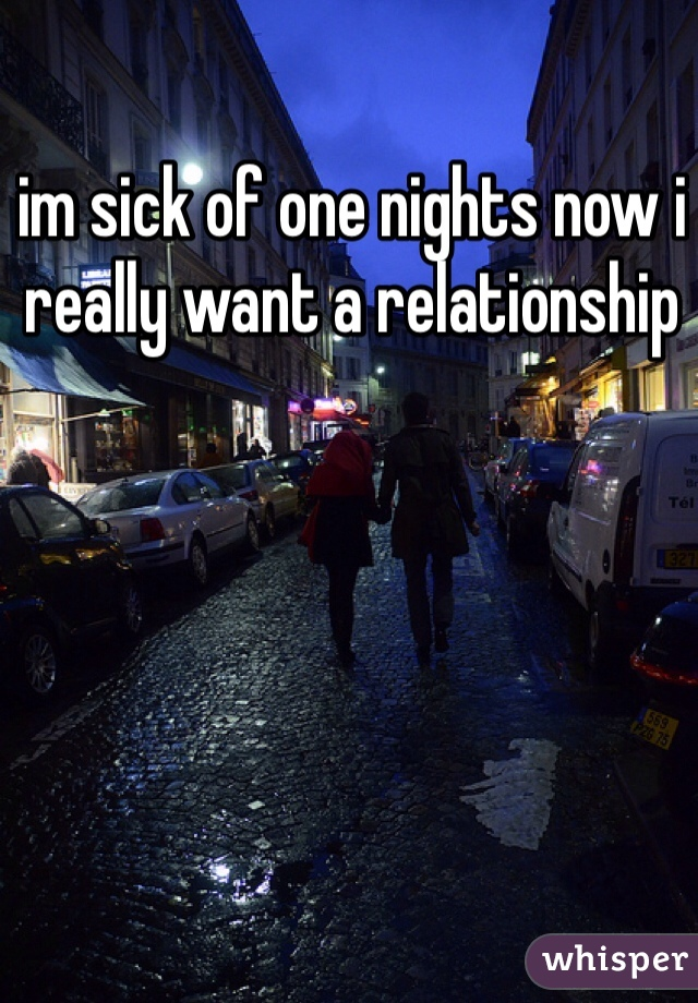 im sick of one nights now i really want a relationship