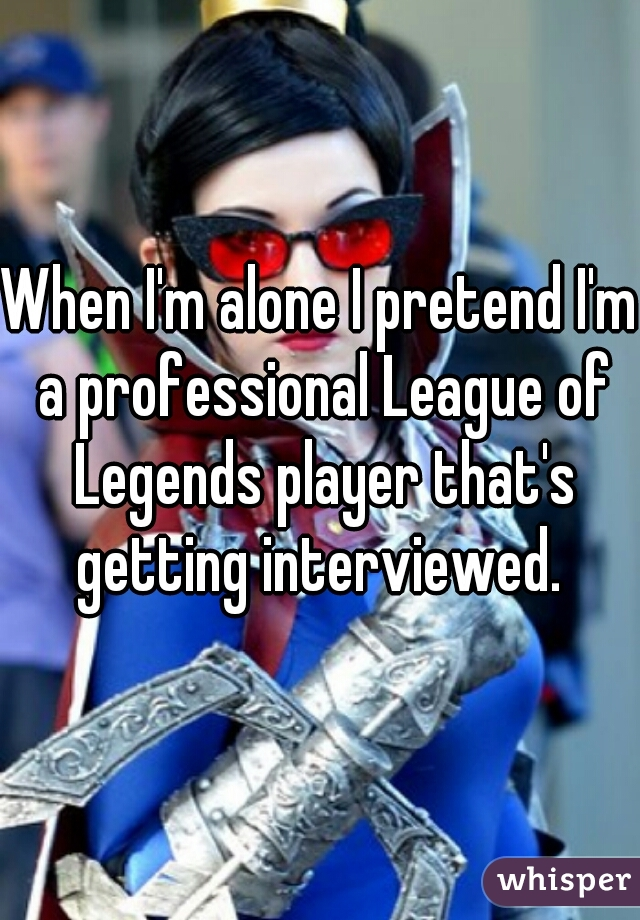 When I'm alone I pretend I'm a professional League of Legends player that's getting interviewed.