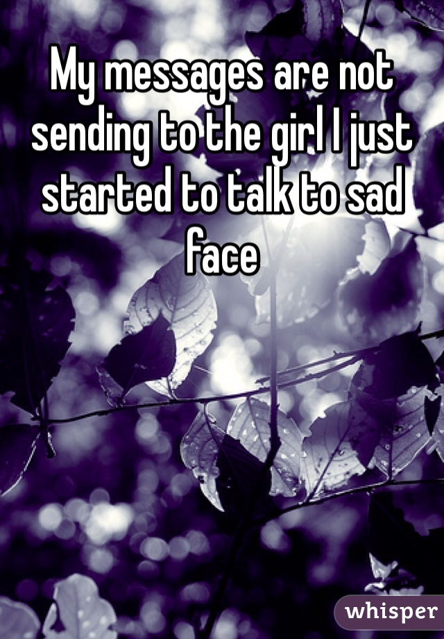 My messages are not  sending to the girl I just started to talk to sad face
