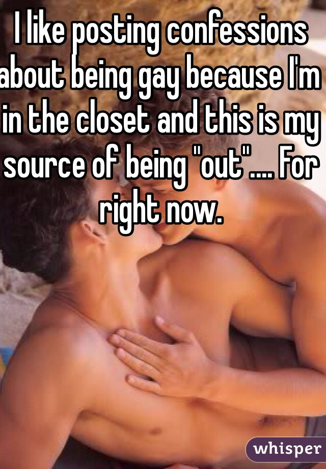 """I like posting confessions about being gay because I'm in the closet and this is my source of being """"out"""".... For right now."""