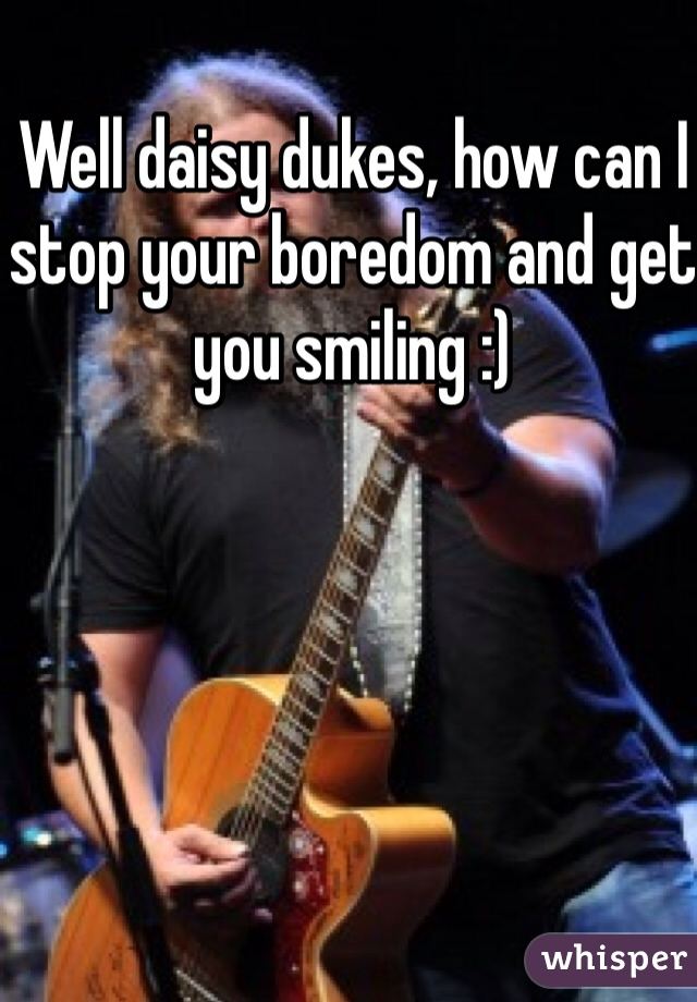 Well daisy dukes, how can I stop your boredom and get you smiling :)