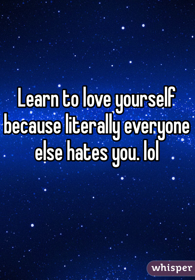 Learn to love yourself because literally everyone else hates you. lol