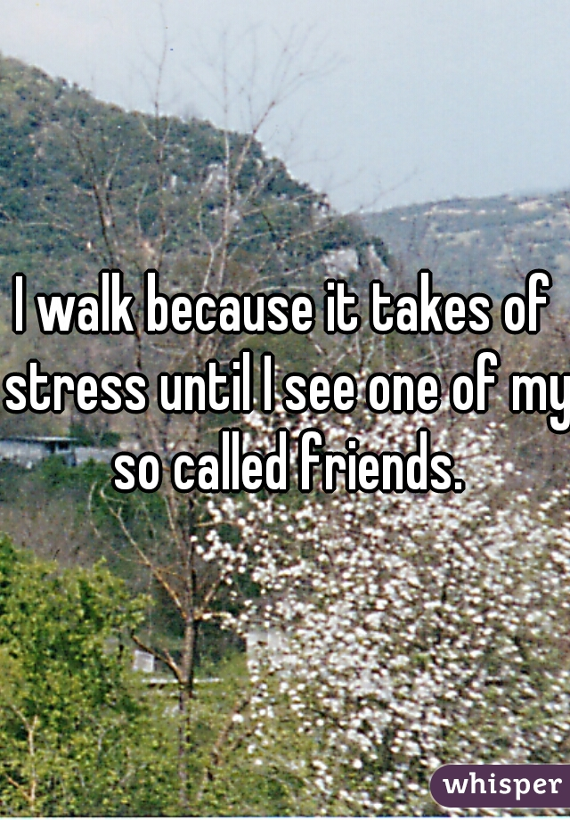 I walk because it takes of stress until I see one of my so called friends.