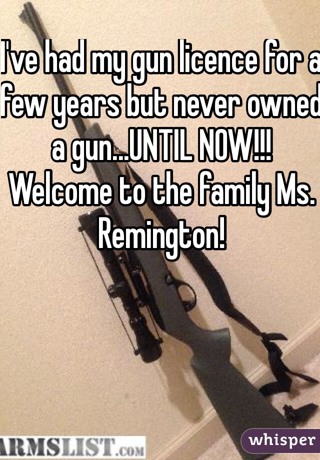 I've had my gun licence for a few years but never owned a gun...UNTIL NOW!!! Welcome to the family Ms. Remington!