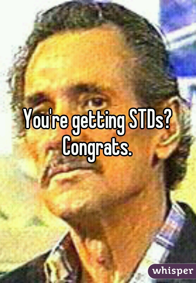 You're getting STDs? Congrats.