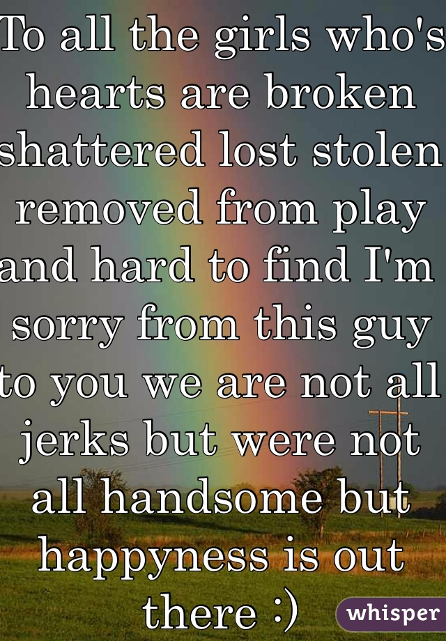 To all the girls who's hearts are broken shattered lost stolen removed from play and hard to find I'm sorry from this guy to you we are not all jerks but were not all handsome but happyness is out there :)