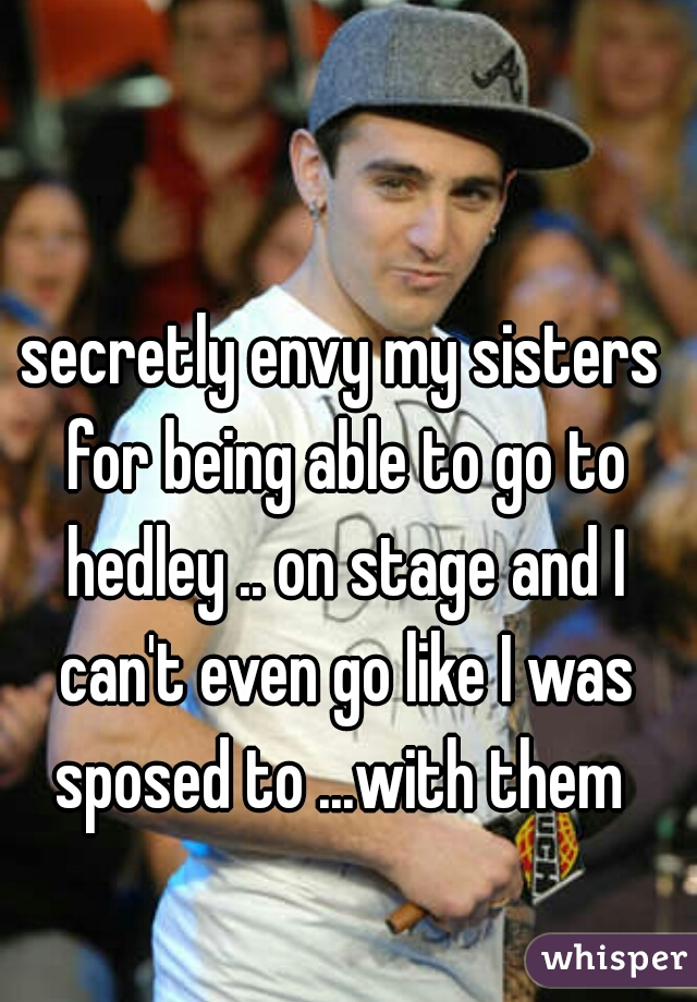 secretly envy my sisters for being able to go to hedley .. on stage and I can't even go like I was sposed to ...with them