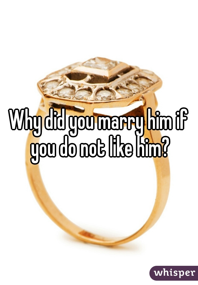 Why did you marry him if you do not like him?