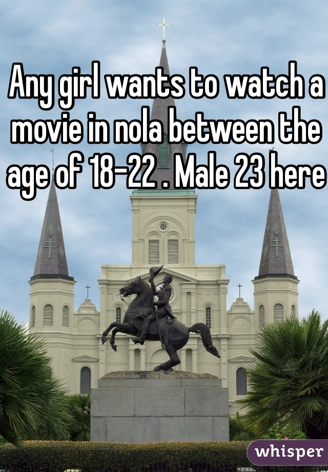 Any girl wants to watch a movie in nola between the age of 18-22 . Male 23 here