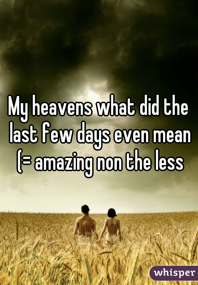 My heavens what did the last few days even mean (= amazing non the less