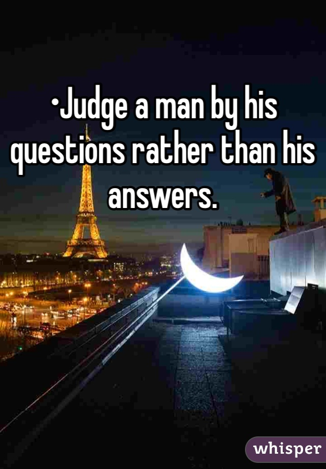 •Judge a man by his questions rather than his answers.