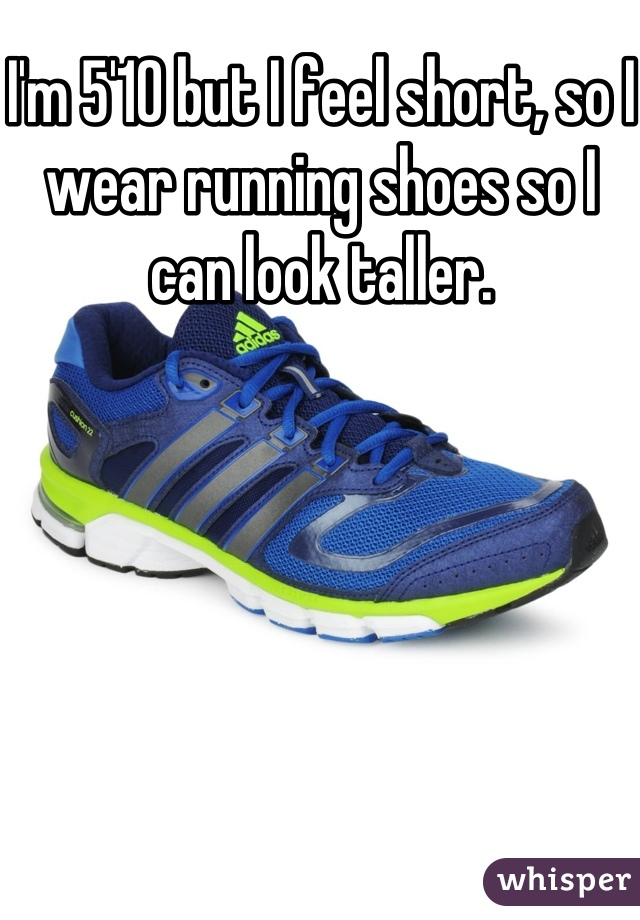 I'm 5'10 but I feel short, so I wear running shoes so I can look taller.