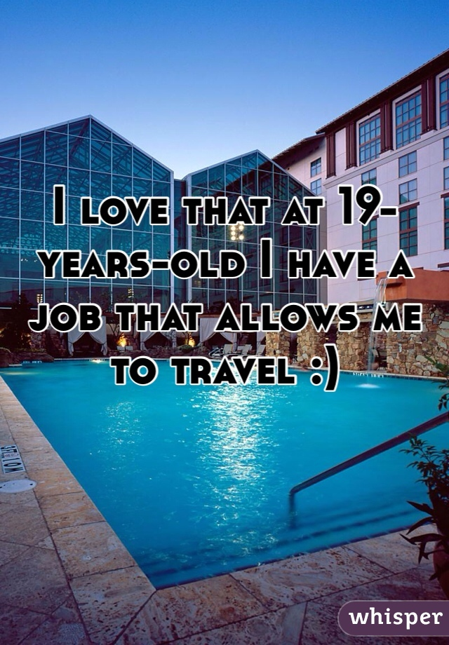 I love that at 19-years-old I have a job that allows me to travel :)