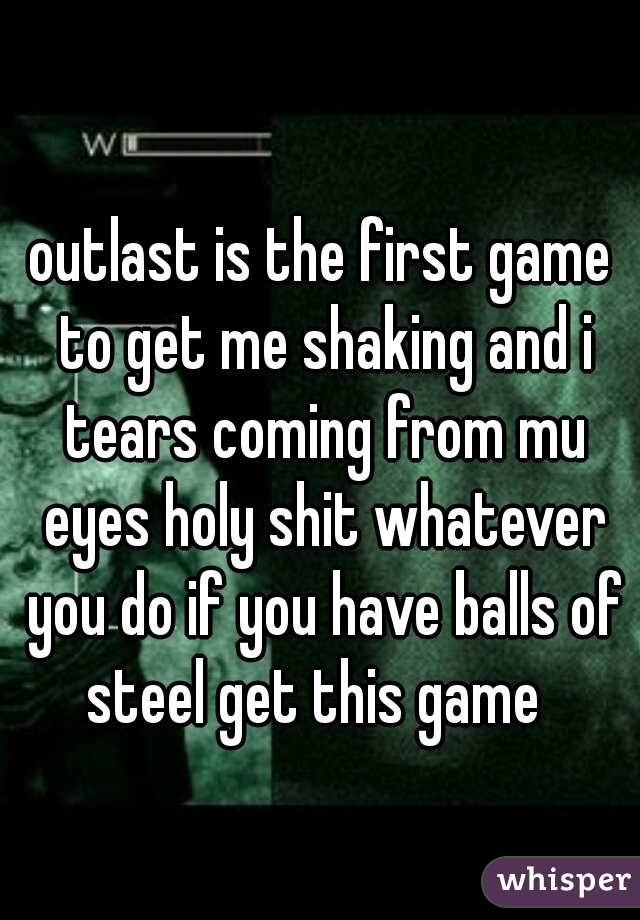 outlast is the first game to get me shaking and i tears coming from mu eyes holy shit whatever you do if you have balls of steel get this game
