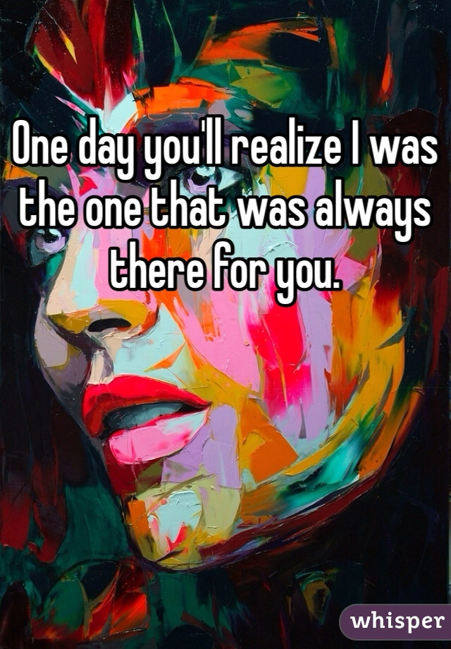 One day you'll realize I was the one that was always there for you.