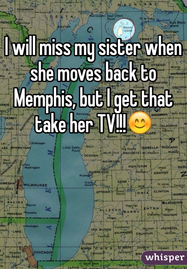 I will miss my sister when she moves back to Memphis, but I get that take her TV!!!😊