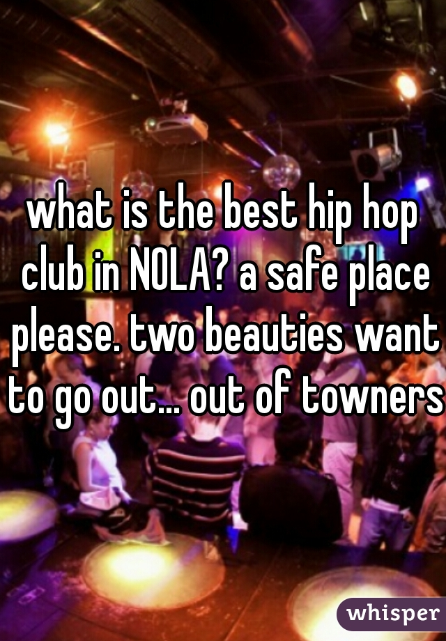 what is the best hip hop club in NOLA? a safe place please. two beauties want to go out... out of towners