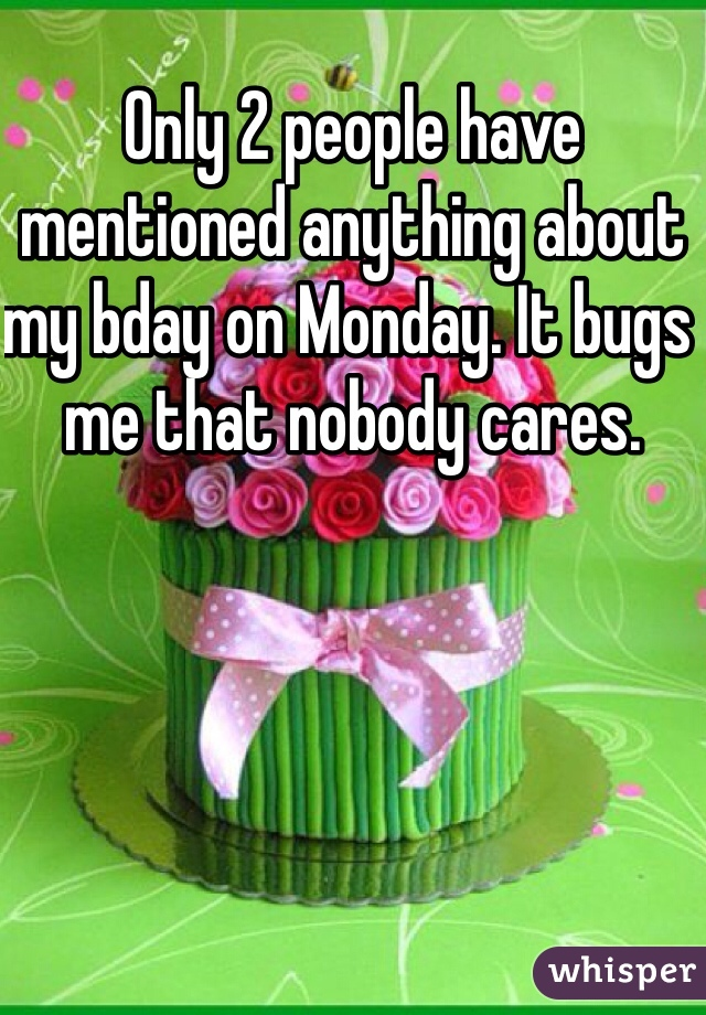 Only 2 people have mentioned anything about my bday on Monday. It bugs me that nobody cares.