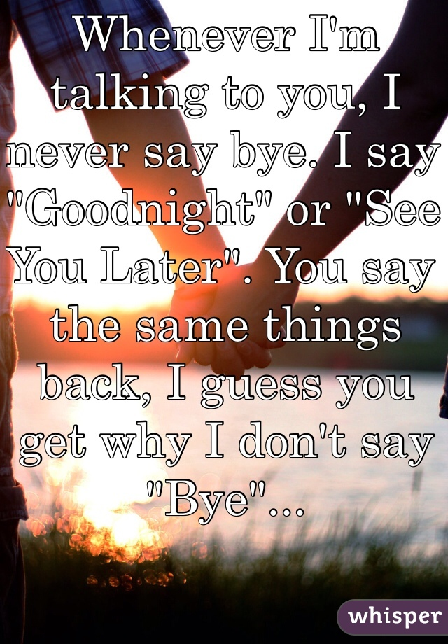 "Whenever I'm talking to you, I never say bye. I say ""Goodnight"" or ""See You Later"". You say the same things back, I guess you get why I don't say ""Bye""..."