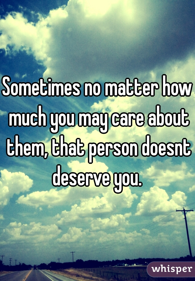 Sometimes no matter how much you may care about them, that person doesnt deserve you.