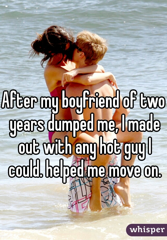 After my boyfriend of two years dumped me, I made out with any hot guy I could. helped me move on.