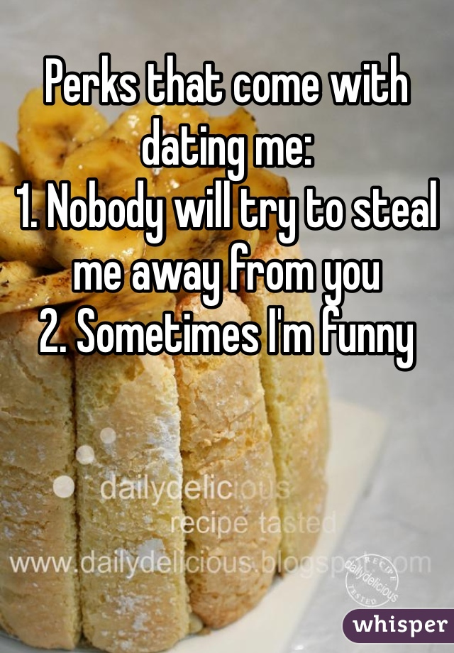 Perks that come with dating me: 1. Nobody will try to steal me away from you 2. Sometimes I'm funny