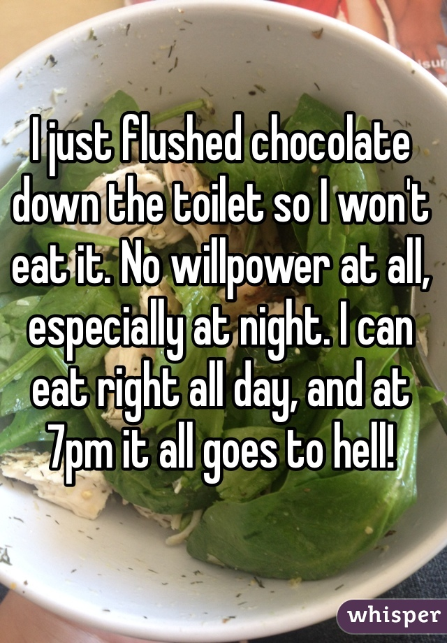 I just flushed chocolate down the toilet so I won't eat it. No willpower at all, especially at night. I can eat right all day, and at 7pm it all goes to hell!