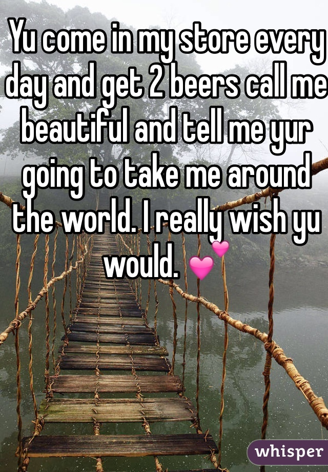 Yu come in my store every day and get 2 beers call me beautiful and tell me yur going to take me around the world. I really wish yu would. 💕