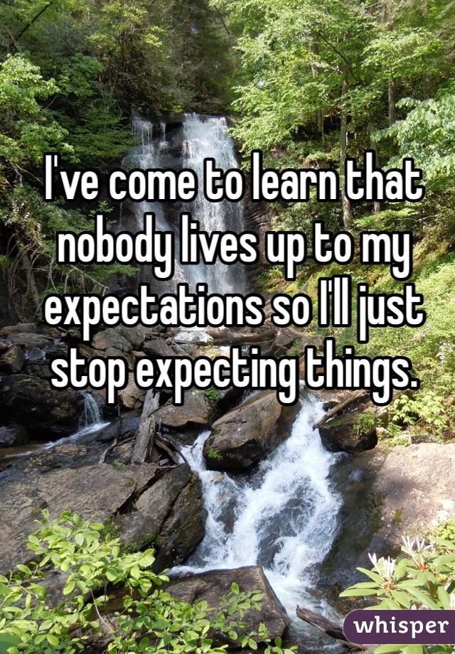 I've come to learn that nobody lives up to my expectations so I'll just stop expecting things.