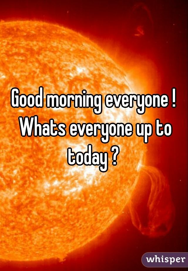 Good morning everyone ! Whats everyone up to today ?