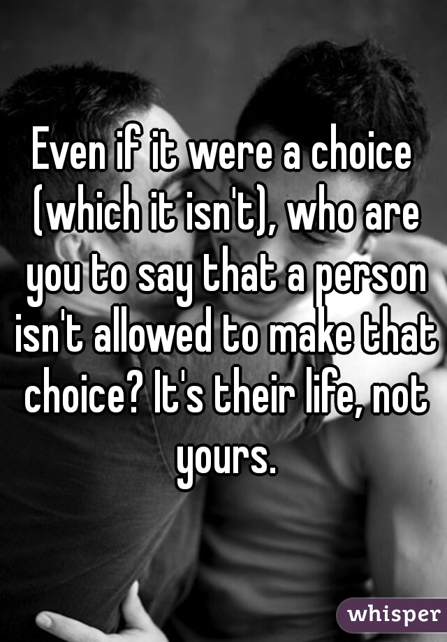 Even if it were a choice (which it isn't), who are you to say that a person isn't allowed to make that choice? It's their life, not yours.