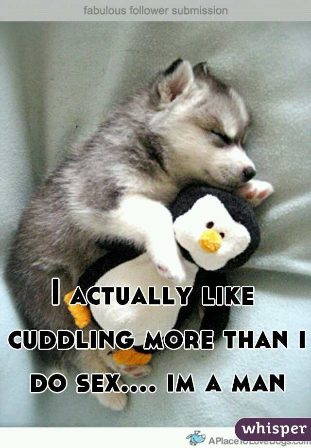 I actually like cuddling more than i do sex.... im a man